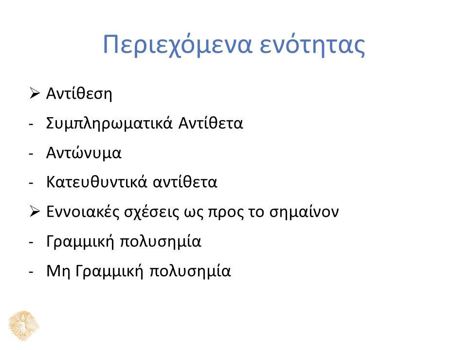 Περιεχόμενα ενότητας  Αντίθεση - Συμπληρωματικά Αντίθετα - Αντώνυμα - Κατευθυντικά αντίθετα  Εννοιακές σχέσεις ως προς το σημαίνον - Γραμμική πολυσημία - Μη Γραμμική πολυσημία