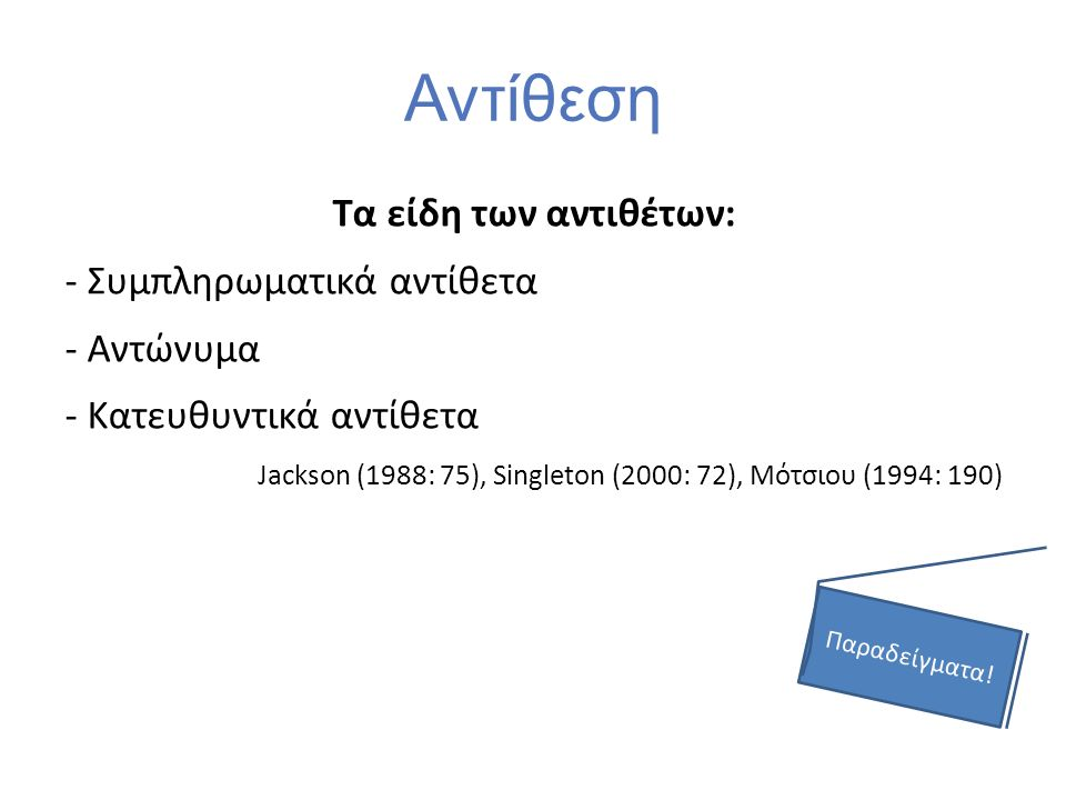 Αντίθεση Τα είδη των αντιθέτων: - Συμπληρωματικά αντίθετα - Αντώνυμα - Κατευθυντικά αντίθετα Jackson (1988: 75), Singleton (2000: 72), Μότσιου (1994: 190) Παραδείγματα!