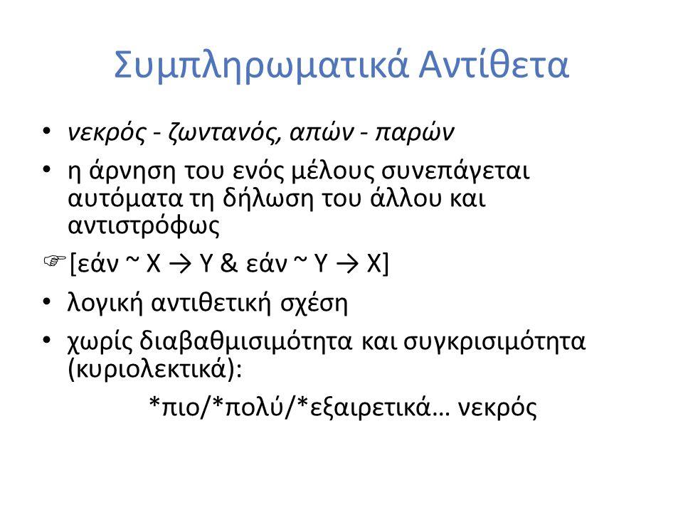 Συμπληρωματικά Αντίθετα νεκρός - ζωντανός, απών - παρών η άρνηση του ενός μέλους συνεπάγεται αυτόματα τη δήλωση του άλλου και αντιστρόφως  [εάν ~ X → Y & εάν ~ Υ → X] λογική αντιθετική σχέση χωρίς διαβαθμισιμότητα και συγκρισιμότητα (κυριολεκτικά): *πιο/*πολύ/*εξαιρετικά… νεκρός