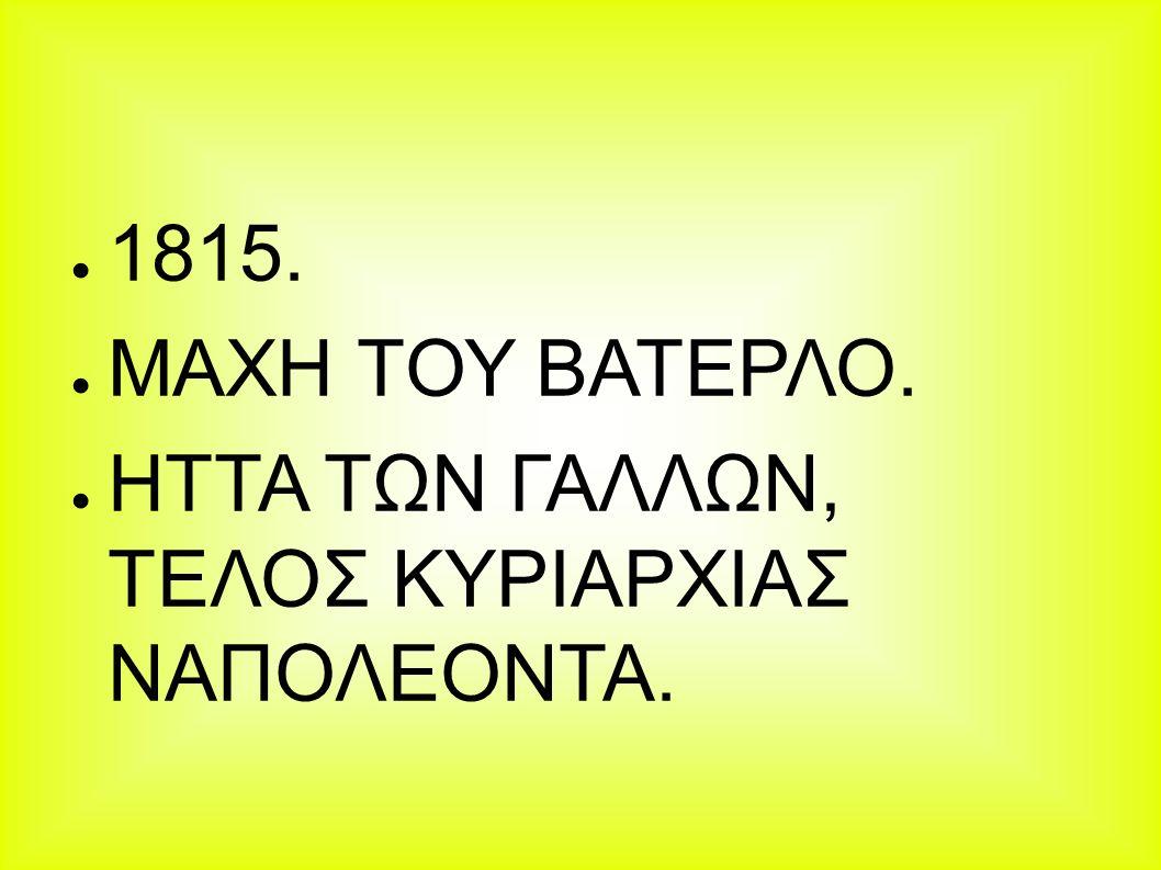 ● 1815. ● ΜΑΧΗ ΤΟΥ ΒΑΤΕΡΛΟ. ● ΗΤΤΑ ΤΩΝ ΓΑΛΛΩΝ, ΤΕΛΟΣ ΚΥΡΙΑΡΧΙΑΣ ΝΑΠΟΛΕΟΝΤΑ.