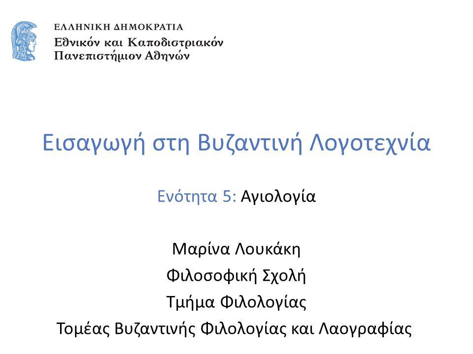 Εισαγωγή στη Βυζαντινή Λογοτεχνία Ενότητα 5: Αγιολογία Μαρίνα Λουκάκη Φιλοσοφική Σχολή Τμήμα Φιλολογίας Τομέας Βυζαντινής Φιλολογίας και Λαογραφίας
