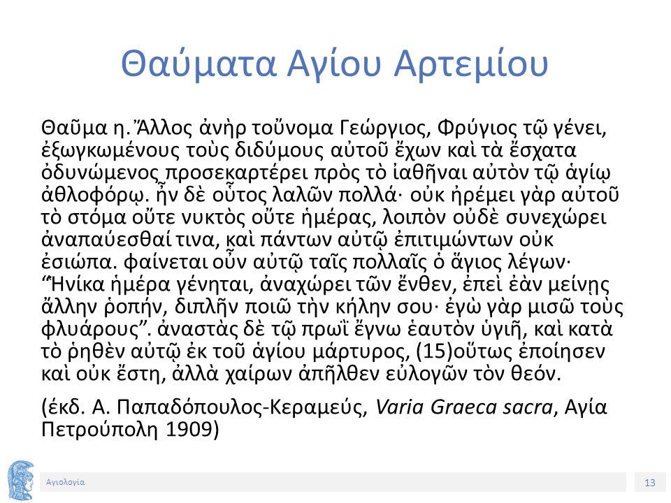 13 Αγιολογία Θαύματα Αγίου Αρτεμίου Θαῦμα η. Ἄλλος ἀνὴρ τοὔνομα Γεώργιος, Φρύγιος τῷ γένει, ἐξωγκωμένους τοὺς διδύμους αὐτοῦ ἔχων καὶ τὰ ἔσχατα ὀδυνώμ