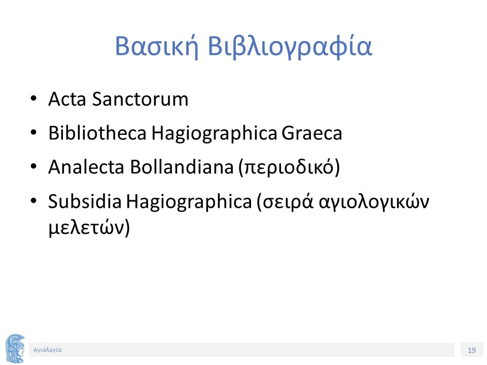 19 Αγιολογία Βασική Βιβλιογραφία Acta Sanctorum Bibliotheca Hagiographica Graeca Analecta Bollandiana (περιοδικό) Subsidia Hagiographica (σειρά αγιολο