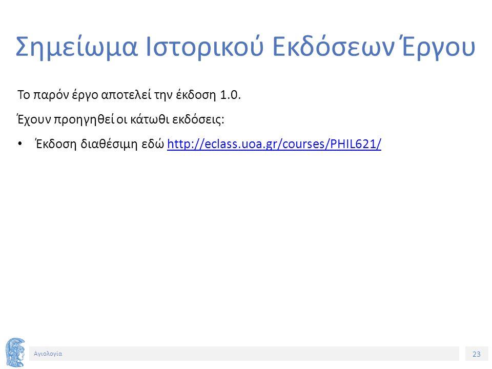 23 Αγιολογία Σημείωμα Ιστορικού Εκδόσεων Έργου Το παρόν έργο αποτελεί την έκδοση 1.0. Έχουν προηγηθεί οι κάτωθι εκδόσεις: Έκδοση διαθέσιμη εδώ http://