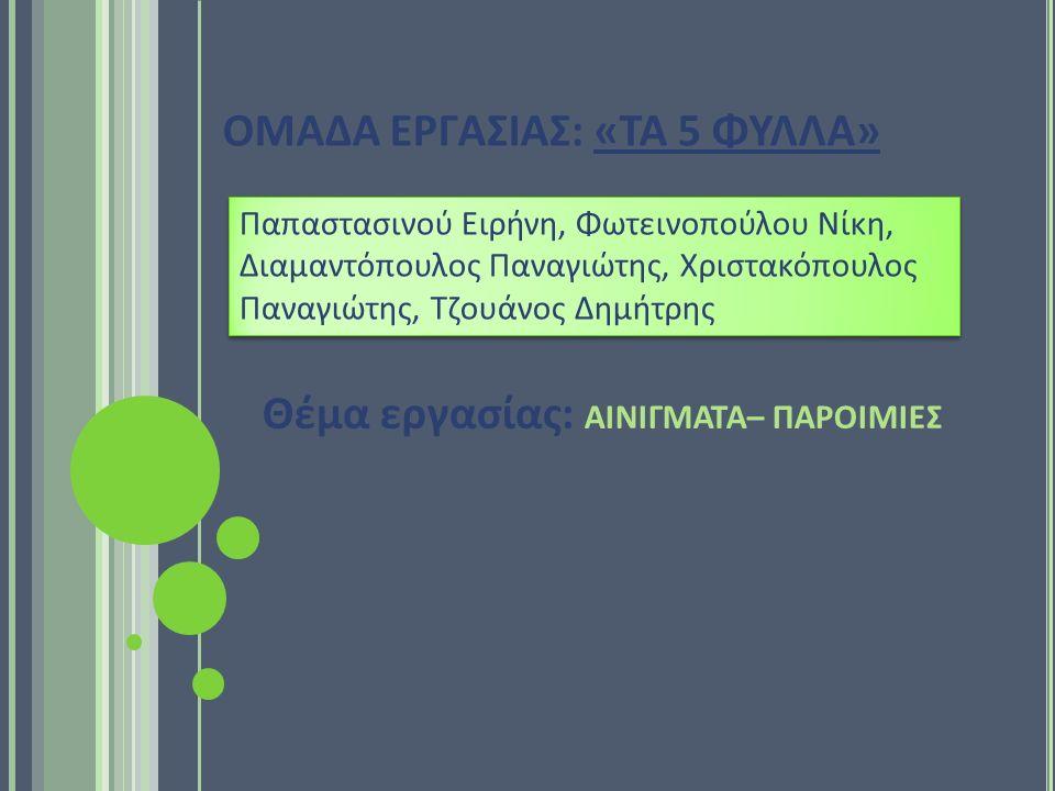 ΟΜΑΔΑ ΕΡΓΑΣΙΑΣ: «ΤΑ 5 ΦΥΛΛΑ» Θέμα εργασίας: ΑΙΝΙΓΜΑΤΑ– ΠΑΡΟΙΜΙΕΣ Παπαστασινού Ειρήνη, Φωτεινοπούλου Νίκη, Διαμαντόπουλος Παναγιώτης, Χριστακόπουλος Παναγιώτης, Τζουάνος Δημήτρης