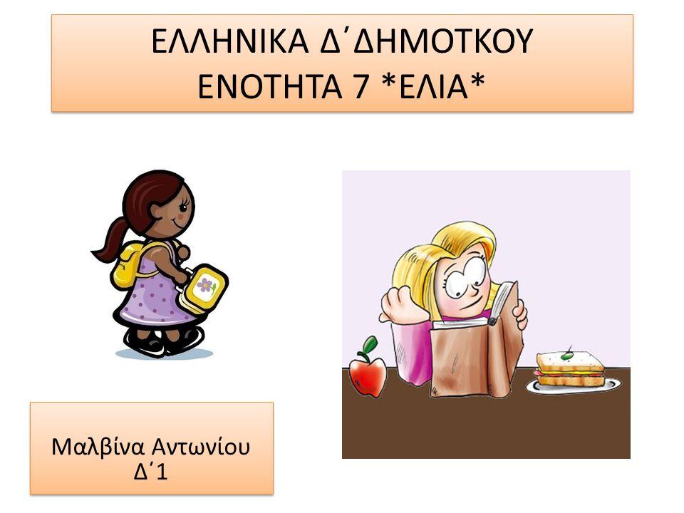 ΕΛΛΗΝΙΚΑ Δ΄ΔΗΜΟΤΚΟΥ ΕΝΟΤΗΤΑ 7 *ΕΛΙΑ* Μαλβίνα Αντωνίου Δ΄1