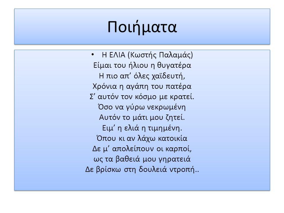 Ποιήματα Η ΕΛΙΑ (Κωστής Παλαμάς) Είμαι του ήλιου η θυγατέρα Η πιο απ' όλες χαϊδευτή, Χρόνια η αγάπη του πατέρα Σ' αυτόν τον κόσμο με κρατεί.