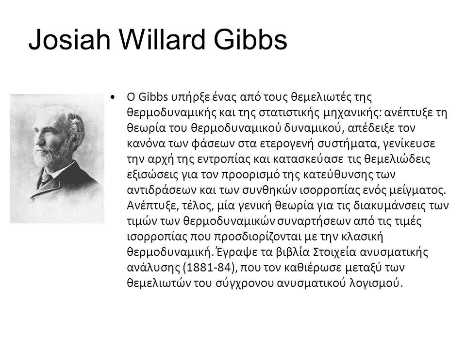 Josiah Willard Gibbs Ο Gibbs υπήρξε ένας από τους θεμελιωτές της θερμοδυναμικής και της στατιστικής μηχανικής: ανέπτυξε τη θεωρία του θερμοδυναμικού δυναμικού, απέδειξε τον κανόνα των φάσεων στα ετερογενή συστήματα, γενίκευσε την αρχή της εντροπίας και κατασκεύασε τις θεμελιώδεις εξισώσεις για τον προορισμό της κατεύθυνσης των αντιδράσεων και των συνθηκών ισορροπίας ενός μείγματος.
