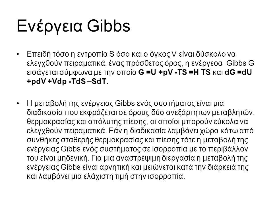 Ενέργεια Gibbs Επειδή τόσο η εντροπία S όσο και ο όγκος V είναι δύσκολο να ελεγχθούν πειραματικά, ένας πρόσθετος όρος, η ενέργεοα Gibbs G εισάγεται σύμφωνα με την οποία G =U +pV -TS =H TS και dG =dU +pdV +Vdp -TdS –SdT.