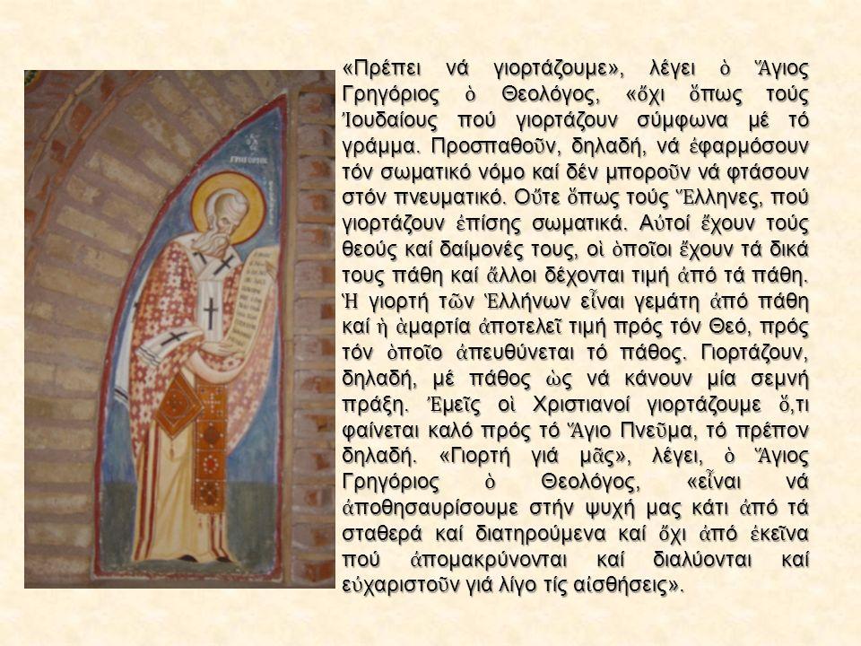 «Πρέπει νά γιορτάζουμε», λέγει ὁ Ἅ γιος Γρηγόριος ὁ Θεολόγος, « ὄ χι ὅ πως τούς Ἰ ουδαίους πού γιορτάζουν σύμφωνα μέ τό γράμμα.