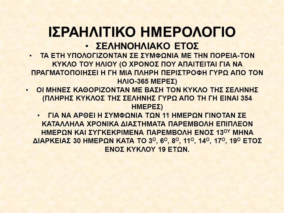 ΙΣΡΑΗΛΙΤΙΚΟ ΗΜΕΡΟΛΟΓΙΟ ΣΕΛΗΝΟΗΛΙΑΚΟ ΕΤΟΣ ΤΑ ΕΤΗ ΥΠΟΛΟΓΙΖΟΝΤΑΝ ΣΕ ΣΥΜΦΩΝΙΑ ΜΕ ΤΗΝ ΠΟΡΕΙΑ-ΤΟΝ ΚΥΚΛΟ ΤΟΥ ΗΛΙΟΥ (Ο ΧΡΟΝΟΣ ΠΟΥ ΑΠΑΙΤΕΙΤΑΙ ΓΙΑ ΝΑ ΠΡΑΓΜΑΤΟΠΟΙΗΣΕΙ Η ΓΗ ΜΙΑ ΠΛΗΡΗ ΠΕΡΙΣΤΡΟΦΗ ΓΥΡΩ ΑΠΟ ΤΟΝ ΗΛΙΟ-365 ΜΕΡΕΣ) ΟΙ ΜΗΝΕΣ ΚΑΘΟΡΙΖΟΝΤΑΝ ΜΕ ΒΑΣΗ ΤΟΝ ΚΥΚΛΟ ΤΗΣ ΣΕΛΗΝΗΣ (ΠΛΗΡΗΣ ΚΥΚΛΟΣ ΤΗΣ ΣΕΛΗΝΗΣ ΓΥΡΩ ΑΠΟ ΤΗ ΓΗ ΕΙΝΑΙ 354 ΗΜΕΡΕΣ) ΓΙΑ ΝΑ ΑΡΘΕΙ Η ΣΥΜΦΩΝΙΑ ΤΩΝ 11 ΗΜΕΡΩΝ ΓΙΝΟΤΑΝ ΣΕ ΚΑΤΑΛΛΗΛΑ ΧΡΟΝΙΚΑ ΔΙΑΣΤΗΜΑΤΑ ΠΑΡΕΜΒΟΛΗ ΕΠΙΠΛΕΟΝ ΗΜΕΡΩΝ ΚΑΙ ΣΥΓΚΕΚΡΙΜΕΝΑ ΠΑΡΕΜΒΟΛΗ ΕΝΟΣ 13 ΟΥ ΜΗΝΑ ΔΙΑΡΚΕΙΑΣ 30 ΗΜΕΡΩΝ ΚΑΤΑ ΤΟ 3 Ο, 6 Ο, 8 Ο, 11 Ο, 14 Ο, 17 Ο, 19 Ο ΕΤΟΣ ΕΝΟΣ ΚΥΚΛΟΥ 19 ΕΤΩΝ.