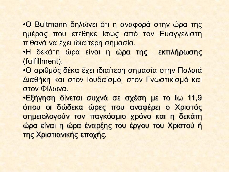 O Bultmann δηλώνει ότι η αναφορά στην ώρα της ημέρας που ετέθηκε ίσως από τον Ευαγγελιστή πιθανά να έχει ιδιαίτερη σημασία.
