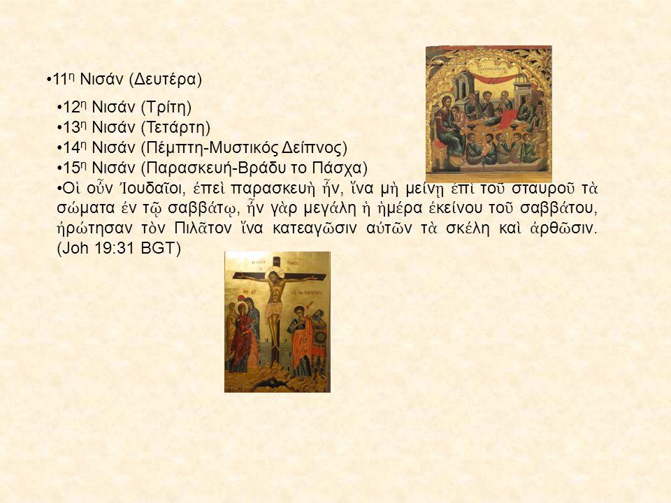 11 η Νισάν (Δευτέρα) 12 η Νισάν (Τρίτη) 13 η Νισάν (Τετάρτη) 14 η Νισάν (Πέμπτη-Μυστικός Δείπνος) 15 η Νισάν (Παρασκευή-Βράδυ το Πάσχα) Ο ἱ ο ὖ ν Ἰ ουδα ῖ οι, ἐ πε ὶ παρασκευ ὴ ἦ ν, ἵ να μ ὴ με ί ν ῃ ἐ π ὶ το ῦ σταυρο ῦ τ ὰ σ ώ ματα ἐ ν τ ῷ σαββ ά τ ῳ, ἦ ν γ ὰ ρ μεγ ά λη ἡ ἡ μ έ ρα ἐ κε ί νου το ῦ σαββ ά του, ἠ ρ ώ τησαν τ ὸ ν Πιλ ᾶ τον ἵ να κατεαγ ῶ σιν α ὐ τ ῶ ν τ ὰ σκ έ λη κα ὶ ἀ ρθ ῶ σιν.