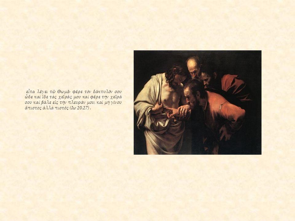 εἶτα λέγει τῷ Θωμᾷ· φέρε τὸν δάκτυλόν σου ὧδε καὶ ἴδε τὰς χεῖράς μου καὶ φέρε τὴν χεῖρά σου καὶ βάλε εἰς τὴν πλευράν μου, καὶ μὴ γίνου ἄπιστος ἀλλὰ πιστός (Ιω 20,27).