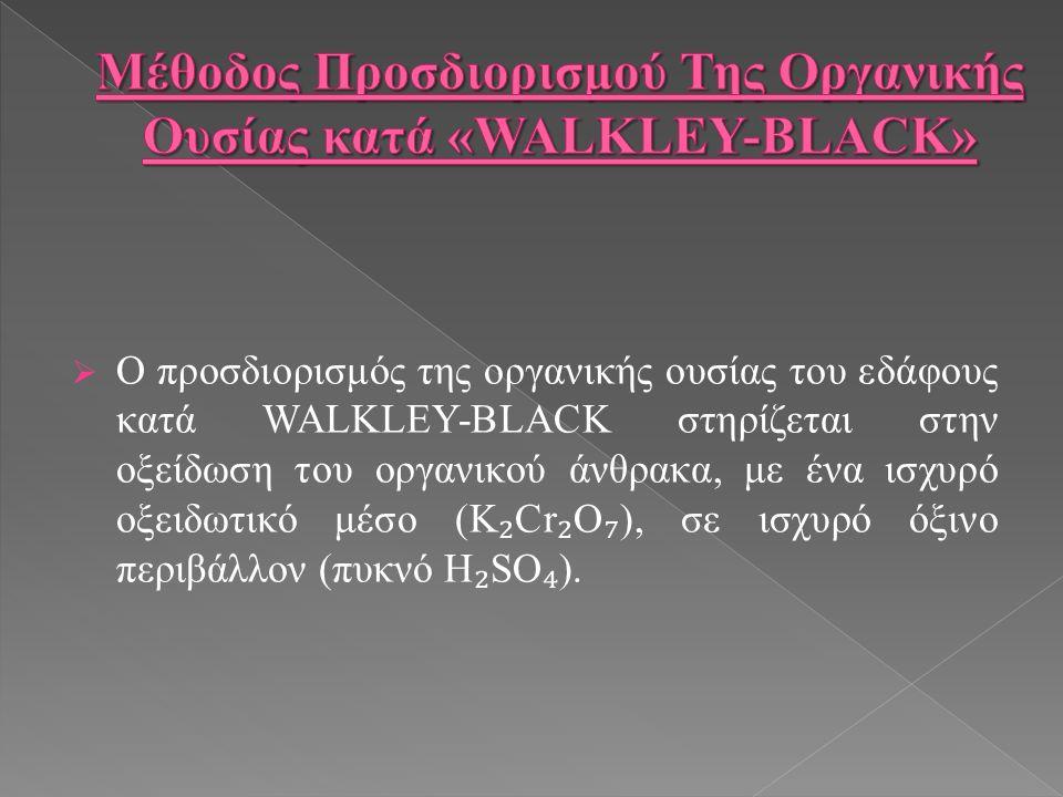  Ο προσδιορισμός της οργανικής ουσίας του εδάφους κατά WALKLEY-BLACK στηρίζεται στην οξείδωση του οργανικού άνθρακα, με ένα ισχυρό οξειδωτικό μέσο (K ₂ Cr ₂ O ₇ ), σε ισχυρό όξινο περιβάλλον (πυκνό H ₂ SO ₄ ).