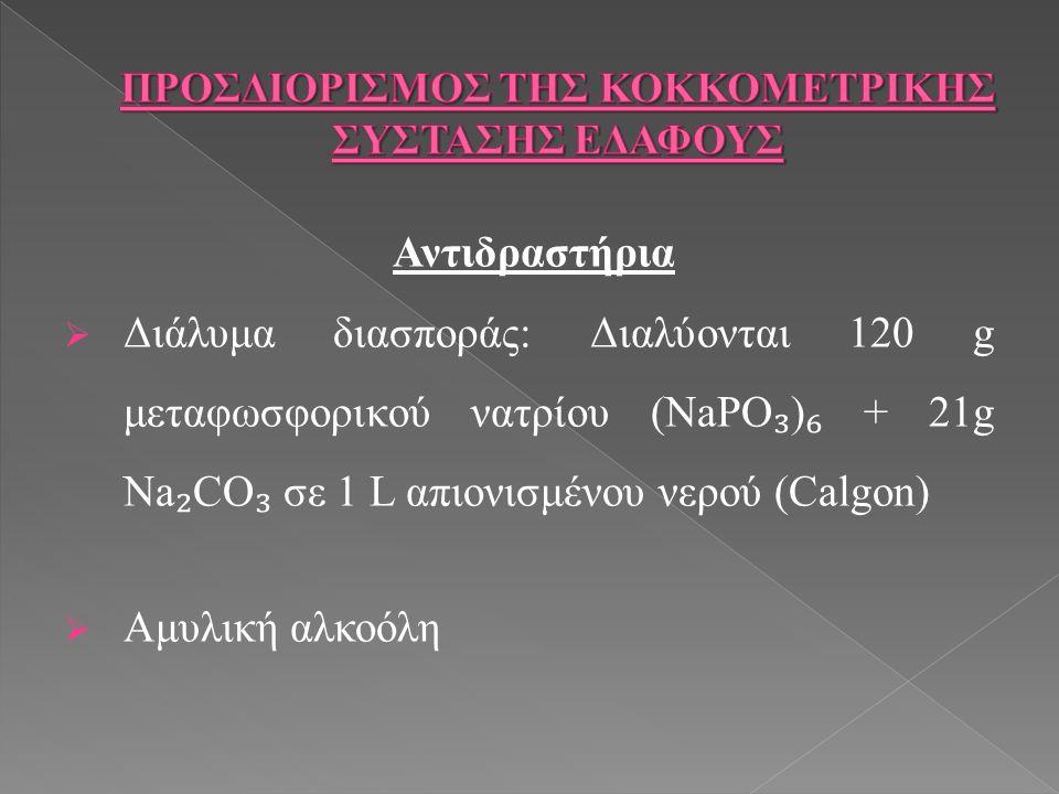Αντιδραστήρια  Διάλυμα διασποράς: Διαλύονται 120 g μεταφωσφορικού νατρίου (NaPO ₃ ) ₆ + 21g Na ₂ CO ₃ σε 1 L απιονισμένου νερού (Calgon)  Αμυλική αλκοόλη