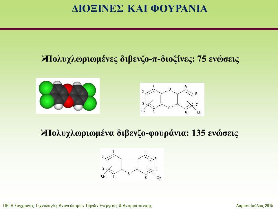 ΔΙΟΞΙΝΕΣ ΚΑΙ ΦΟΥΡΑΝΙΑ  Πολυχλωριωμένες διβενζο-π-διοξίνες: 75 ενώσεις  Πολυχλωριωμένα διβενζο-φουράνια: 135 ενώσεις ΠΕΓΑ Σύγχρονες Τεχνολογίες Ανανε