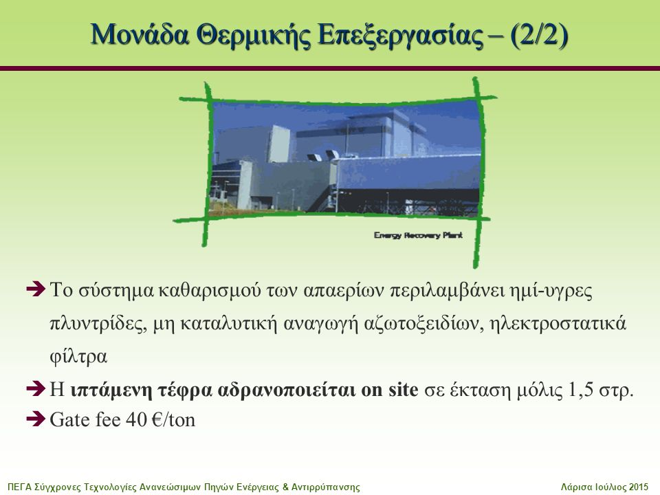 Μονάδα Θερμικής Επεξεργασίας – (2/2)  Το σύστημα καθαρισμού των απαερίων περιλαμβάνει ημί-υγρες πλυντρίδες, μη καταλυτική αναγωγή αζωτοξειδίων, ηλεκτροστατικά φίλτρα  Η ιπτάμενη τέφρα αδρανοποιείται on site σε έκταση μόλις 1,5 στρ.
