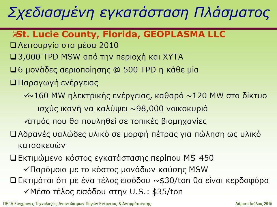 Σχεδιασμένη εγκατάσταση Πλάσματος  Λειτουργία στα μέσα 2010  3,000 TPD MSW από την περιοχή και ΧΥΤΑ  6 μονάδες αεριοποίησης @ 500 TPD η κάθε μία  Παραγωγή ενέργειας ~160 MW ηλεκτρικής ενέργειας, καθαρό ~120 MW στο δίκτυο ισχύς ικανή να καλύψει ~98,000 νοικοκυριά ατμός που θα πουληθεί σε τοπικές βιομηχανίες  Αδρανές υαλώδες υλικό σε μορφή πέτρας για πώληση ως υλικό κατασκευών  Εκτιμώμενο κόστος εγκατάστασης περίπου M $ 450 Παρόμοιο με το κόστος μονάδων καύσης MSW  Εκτιμάται ότι με ένα τέλος εισόδου ~$30/ton θα είναι κερδοφόρα Μέσο τέλος εισόδου στην U.S.: $35/ton  St.
