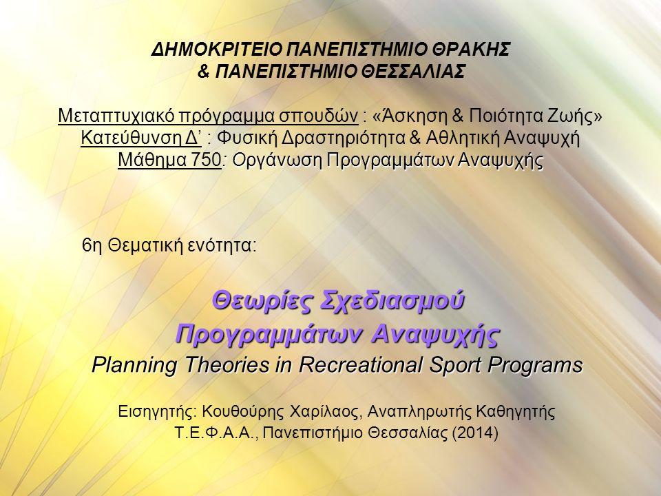 : Οργάνωση Προγραμμάτων Αναψυχής ΔΗΜΟΚΡΙΤΕΙΟ ΠΑΝΕΠΙΣΤΗΜΙΟ ΘΡΑΚΗΣ & ΠΑΝΕΠΙΣΤΗΜΙΟ ΘΕΣΣΑΛΙΑΣ Μεταπτυχιακό πρόγραμμα σπουδών : «Άσκηση & Ποιότητα Ζωής» Κατεύθυνση Δ' : Φυσική Δραστηριότητα & Αθλητική Αναψυχή Μάθημα 750: Οργάνωση Προγραμμάτων Αναψυχής 6η Θεματική ενότητα: Θεωρίες Σχεδιασμού Προγραμμάτων Αναψυχής Planning Theories in Recreational Sport Programs Εισηγητής: Κουθούρης Χαρίλαος, Αναπληρωτής Καθηγητής Τ.Ε.Φ.Α.Α., Πανεπιστήμιο Θεσσαλίας (2014)