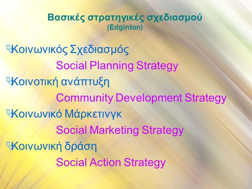 Βασικές στρατηγικές σχεδιασμού (Εdginton)  Κοινωνικός Σχεδιασμός Social Planning Strategy  Κοινοτική ανάπτυξη Community Development Strategy  Κοινωνικό Μάρκετινγκ Social Marketing Strategy  Κοινωνική δράση Social Action Strategy