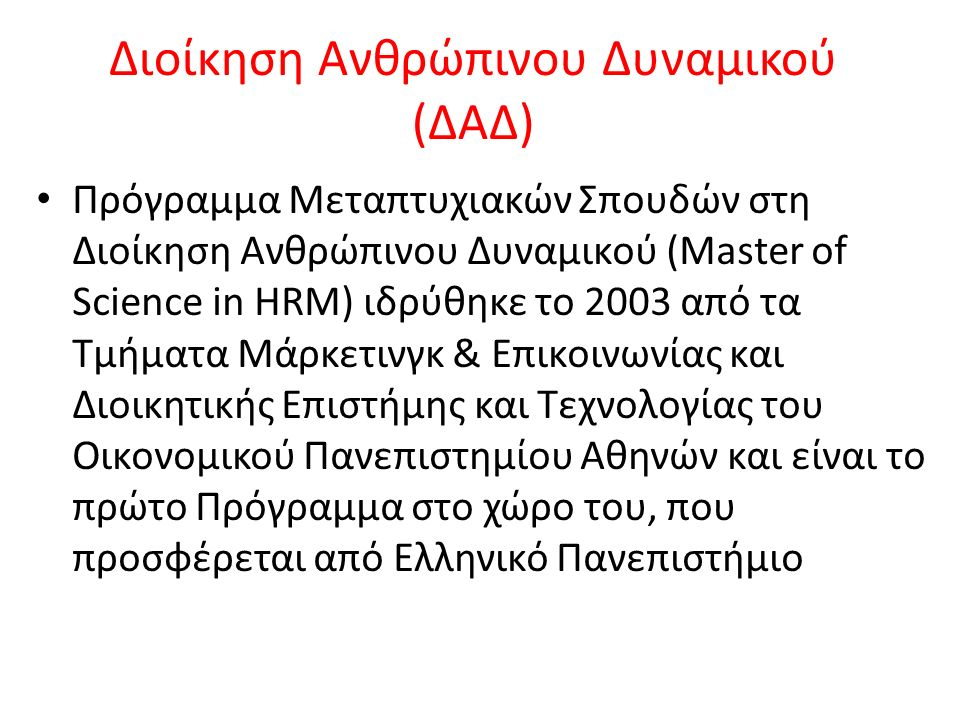 Διοίκηση Ανθρώπινου Δυναμικού (ΔΑΔ) Πρόγραμμα Μεταπτυχιακών Σπουδών στη Διοίκηση Ανθρώπινου Δυναμικού (Master of Science in HRM) ιδρύθηκε το 2003 από τα Τμήματα Μάρκετινγκ & Επικοινωνίας και Διοικητικής Επιστήμης και Τεχνολογίας του Οικονομικού Πανεπιστημίου Αθηνών και είναι το πρώτο Πρόγραμμα στο χώρο του, που προσφέρεται από Ελληνικό Πανεπιστήμιο