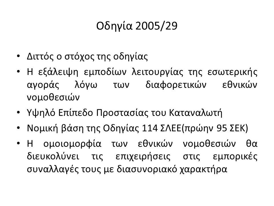 Οδηγία 2005/29 Διττός ο στόχος της οδηγίας Η εξάλειψη εμποδίων λειτουργίας της εσωτερικής αγοράς λόγω των διαφορετικών εθνικών νομοθεσιών Υψηλό Επίπεδο Προστασίας του Καταναλωτή Νομική βάση της Οδηγίας 114 ΣΛΕΕ(πρώην 95 ΣΕΚ) Η ομοιομορφία των εθνικών νομοθεσιών θα διευκολύνει τις επιχειρήσεις στις εμπορικές συναλλαγές τους με διασυνοριακό χαρακτήρα