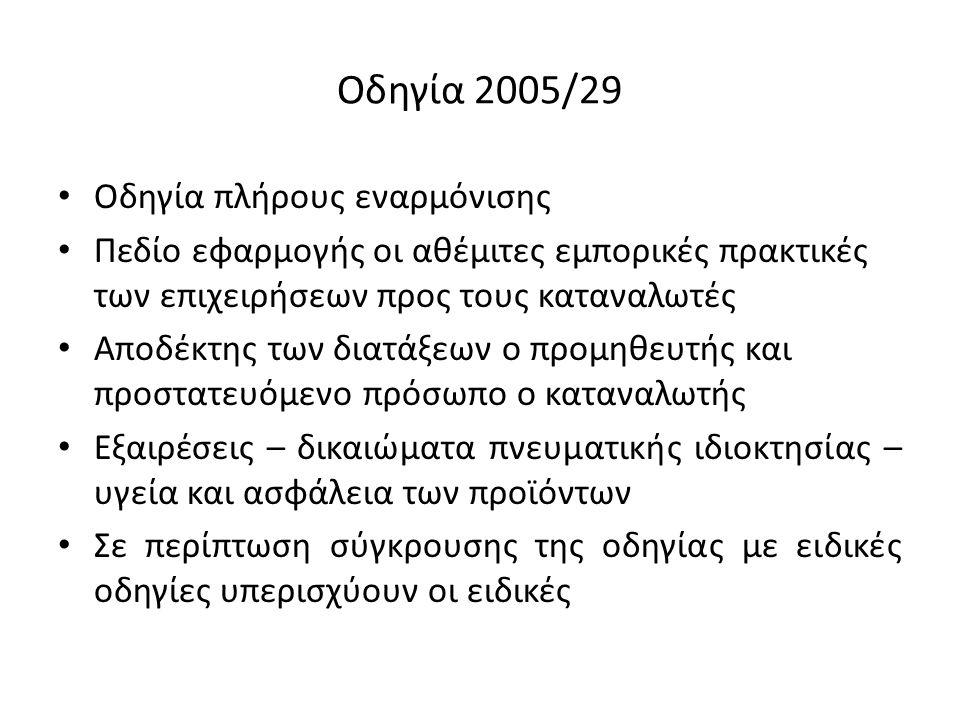 Οδηγία 2005/29 Οδηγία πλήρους εναρμόνισης Πεδίο εφαρμογής οι αθέμιτες εμπορικές πρακτικές των επιχειρήσεων προς τους καταναλωτές Αποδέκτης των διατάξε