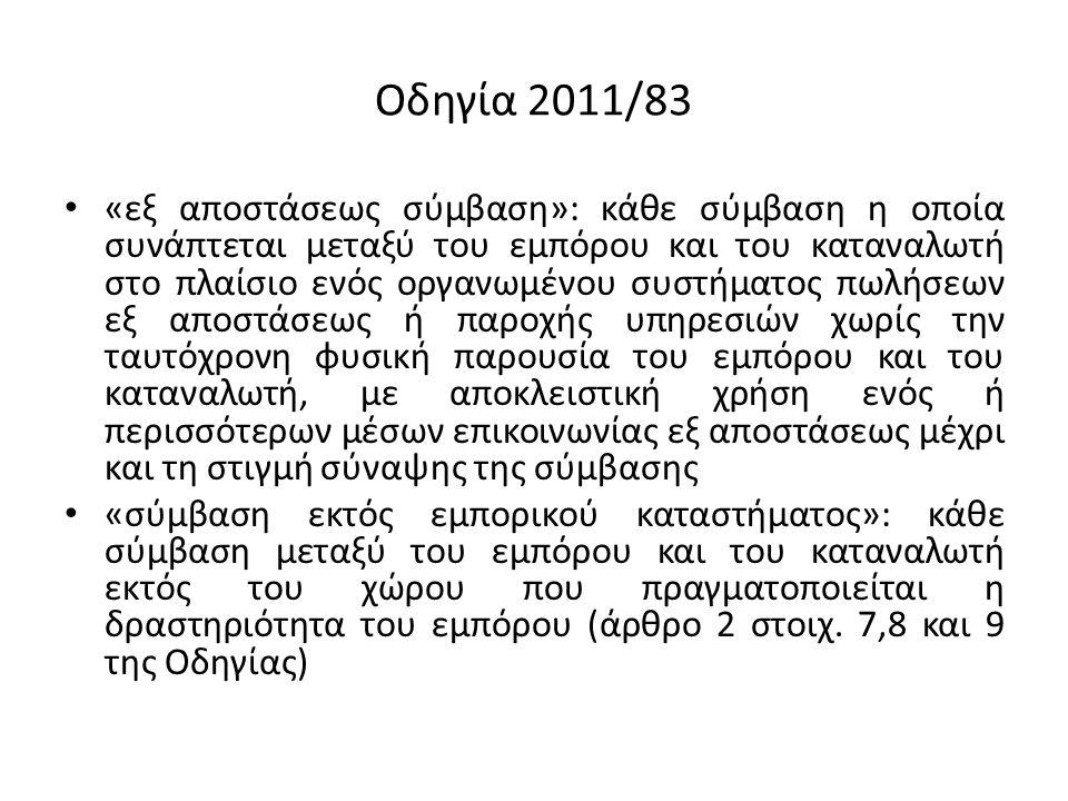 Οδηγία 2011/83 «εξ αποστάσεως σύμβαση»: κάθε σύμβαση η οποία συνάπτεται μεταξύ του εμπόρου και του καταναλωτή στο πλαίσιο ενός οργανωμένου συστήματος πωλήσεων εξ αποστάσεως ή παροχής υπηρεσιών χωρίς την ταυτόχρονη φυσική παρουσία του εμπόρου και του καταναλωτή, με αποκλειστική χρήση ενός ή περισσότερων μέσων επικοινωνίας εξ αποστάσεως μέχρι και τη στιγμή σύναψης της σύμβασης «σύμβαση εκτός εμπορικού καταστήματος»: κάθε σύμβαση μεταξύ του εμπόρου και του καταναλωτή εκτός του χώρου που πραγματοποιείται η δραστηριότητα του εμπόρου (άρθρο 2 στοιχ.