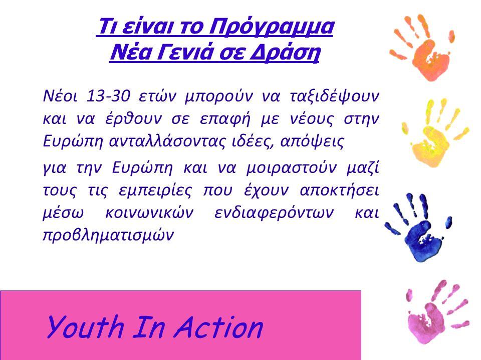 Τι είναι το Πρόγραμμα Νέα Γενιά σε Δράση Νέοι 13-30 ετών μπορούν να ταξιδέψουν και να έρθουν σε επαφή με νέους στην Ευρώπη ανταλλάσοντας ιδέες, απόψεις για την Ευρώπη και να μοιραστούν μαζί τους τις εμπειρίες που έχουν αποκτήσει μέσω κοινωνικών ενδιαφερόντων και προβληματισμών Youth In Action