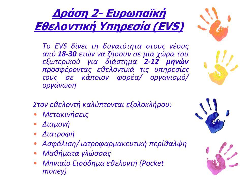 Δράση 2- Ευρωπαϊκή Εθελοντική Υπηρεσία (EVS) Το EVS δίνει τη δυνατότητα στους νέους από 18-30 ετών να ζήσουν σε μια χώρα του εξωτερικού για διάστημα 2-12 μηνών προσφέροντας εθελοντικά τις υπηρεσίες τους σε κάποιον φορέα/ οργανισμό/ οργάνωση Στον εθελοντή καλύπτονται εξολοκλήρου: Μετακινήσεις Διαμονή Διατροφή Ασφάλιση/ ιατροφαρμακευτική περίθαλψη Μαθήματα γλώσσας Μηνιαίο Εισόδημα εθελοντή (Pocket money)