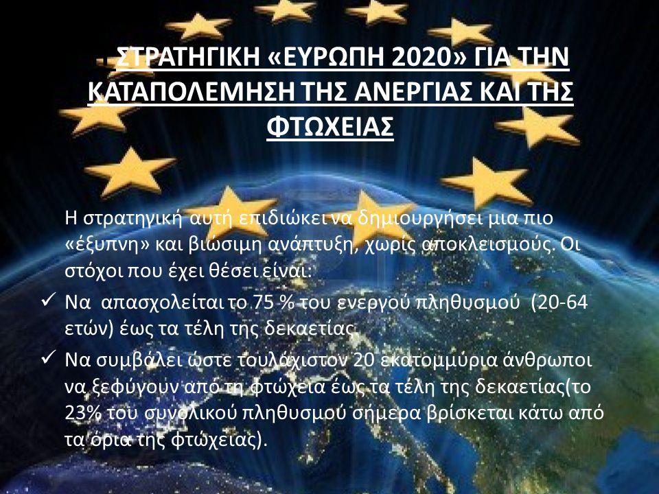 Η ΣΤΡΑΤΗΓΙΚΗ «ΕΥΡΩΠΗ 2020» ΓΙΑ ΤΗΝ ΚΑΤΑΠΟΛΕΜΗΣΗ ΤΗΣ ΑΝΕΡΓΙΑΣ ΚΑΙ ΤΗΣ ΦΤΩΧΕΙΑΣ Η στρατηγική αυτή επιδιώκει να δημιουργήσει μια πιο «έξυπνη» και βιώσιμη ανάπτυξη, χωρίς αποκλεισμούς.