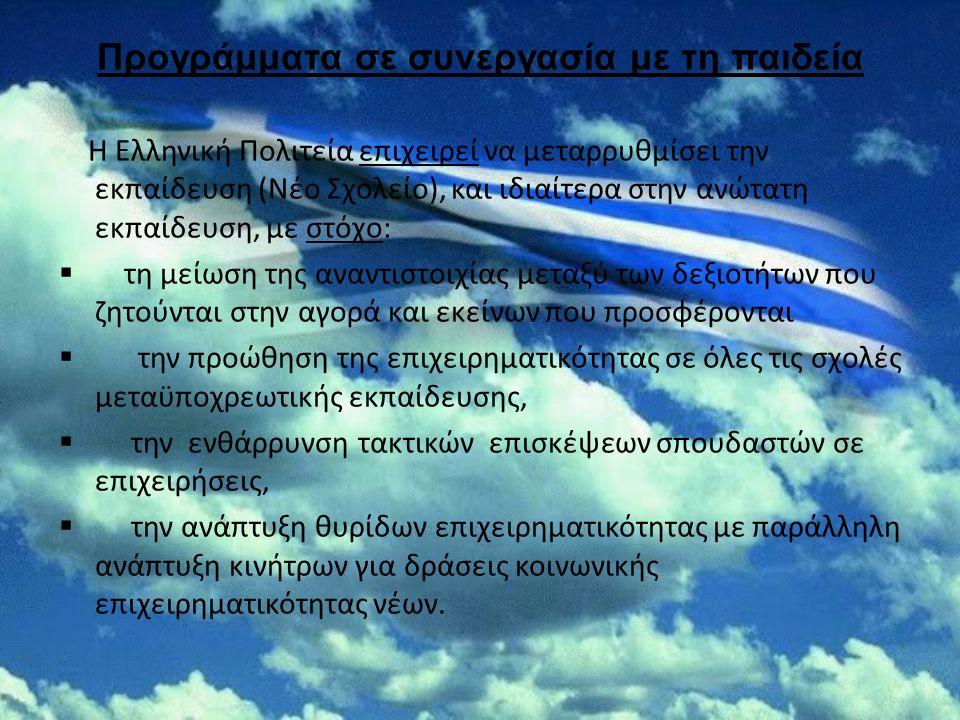 Προγράμματα σε συνεργασία με τη παιδεία Η Ελληνική Πολιτεία επιχειρεί να μεταρρυθμίσει την εκπαίδευση (Νέο Σχολείο), και ιδιαίτερα στην ανώτατη εκπαίδευση, με στόχο:  τη μείωση της αναντιστοιχίας μεταξύ των δεξιοτήτων που ζητούνται στην αγορά και εκείνων που προσφέρονται  την προώθηση της επιχειρηματικότητας σε όλες τις σχολές μεταϋποχρεωτικής εκπαίδευσης,  την ενθάρρυνση τακτικών επισκέψεων σπουδαστών σε επιχειρήσεις,  την ανάπτυξη θυρίδων επιχειρηματικότητας με παράλληλη ανάπτυξη κινήτρων για δράσεις κοινωνικής επιχειρηματικότητας νέων.
