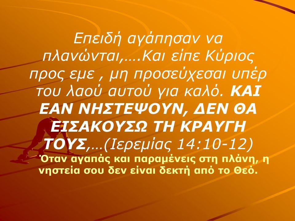 Επειδή αγάπησαν να πλανώνται,….Και είπε Κύριος προς εμε, μη προσεύχεσαι υπέρ του λαού αυτού για καλό.