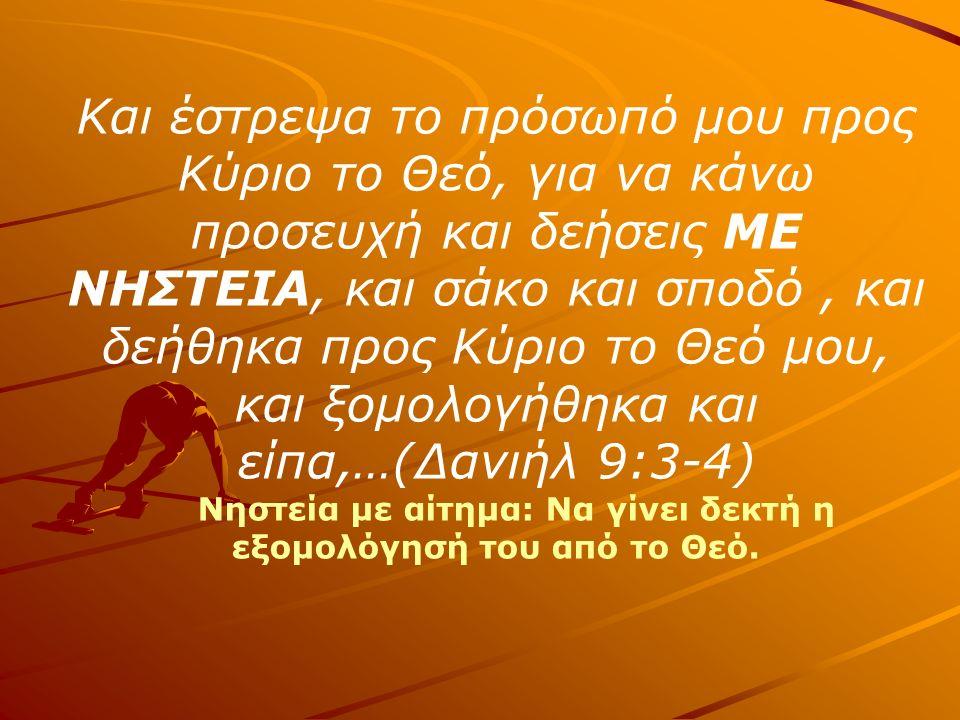 Και έστρεψα το πρόσωπό μου προς Κύριο το Θεό, για να κάνω προσευχή και δεήσεις ΜΕ ΝΗΣΤΕΙΑ, και σάκο και σποδό, και δεήθηκα προς Κύριο το Θεό μου, και ξομολογήθηκα και είπα,…(Δανιήλ 9:3-4) Νηστεία με αίτημα: Να γίνει δεκτή η εξομολόγησή του από το Θεό.