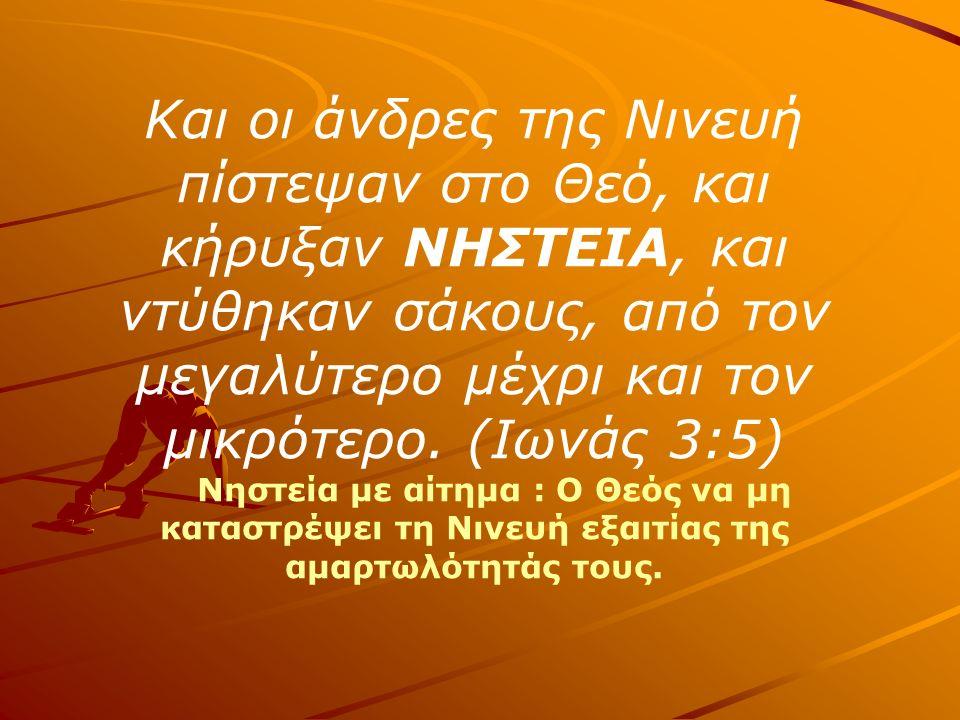 Και οι άνδρες της Νινευή πίστεψαν στο Θεό, και κήρυξαν ΝΗΣΤΕΙΑ, και ντύθηκαν σάκους, από τον μεγαλύτερο μέχρι και τον μικρότερο.