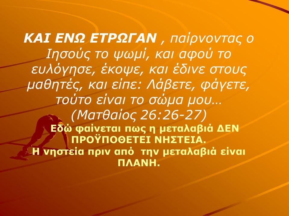 ΚΑΙ ΕΝΩ ΕΤΡΩΓΑΝ, παίρνοντας ο Ιησούς το ψωμί, και αφού το ευλόγησε, έκοψε, και έδινε στους μαθητές, και είπε: Λάβετε, φάγετε, τούτο είναι το σώμα μου… (Ματθαίος 26:26-27) Εδώ φαίνεται πως η μεταλαβιά ΔΕΝ ΠΡΟΫΠΟΘΕΤΕΙ ΝΗΣΤΕΙΑ.