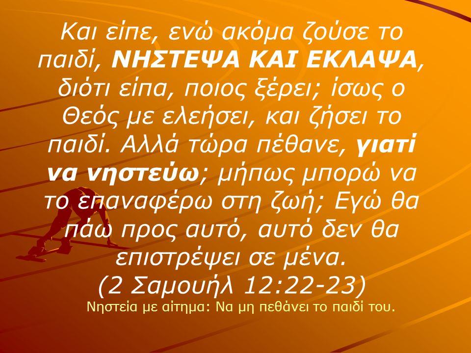 Και είπε, ενώ ακόμα ζούσε το παιδί, ΝΗΣΤΕΨΑ ΚΑΙ ΕΚΛΑΨΑ, διότι είπα, ποιος ξέρει; ίσως ο Θεός με ελεήσει, και ζήσει το παιδί.