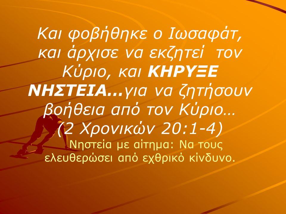 Και φοβήθηκε ο Ιωσαφάτ, και άρχισε να εκζητεί τον Κύριο, και ΚΗΡΥΞΕ ΝΗΣΤΕΙΑ…για να ζητήσουν βοήθεια από τον Κύριο… (2 Χρονικών 20:1-4) Νηστεία με αίτημα: Να τους ελευθερώσει από εχθρικό κίνδυνο.