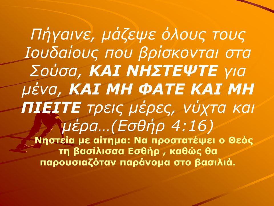 Πήγαινε, μάζεψε όλους τους Ιουδαίους που βρίσκονται στα Σούσα, ΚΑΙ ΝΗΣΤΕΨΤΕ για μένα, ΚΑΙ ΜΗ ΦΑΤΕ ΚΑΙ ΜΗ ΠΙΕΙΤΕ τρεις μέρες, νύχτα και μέρα…(Εσθήρ 4:16) Νηστεία με αίτημα: Να προστατέψει ο Θεός τη βασίλισσα Εσθήρ, καθώς θα παρουσιαζόταν παράνομα στο βασιλιά.