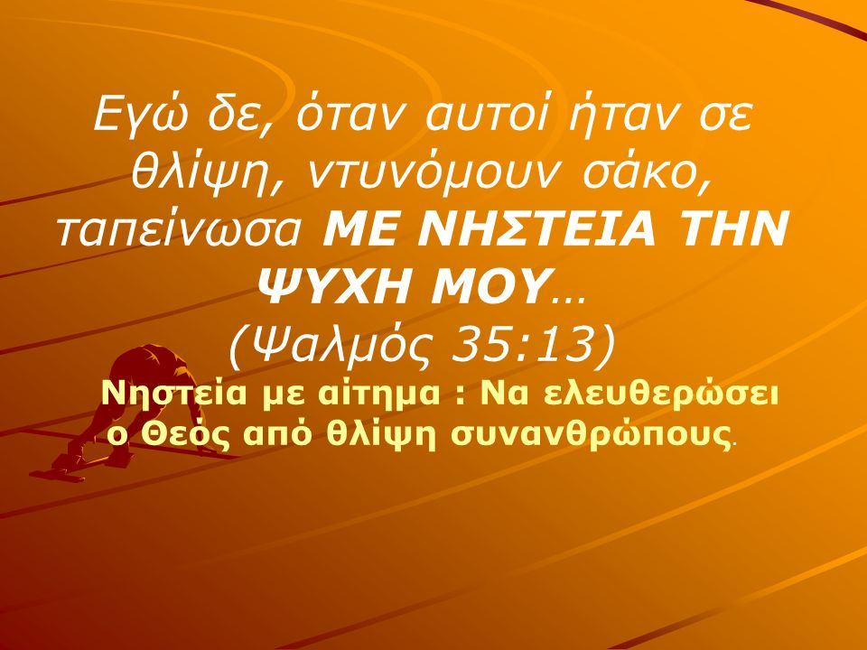 Και έκλαψα ταλαιπωρώντας ΜΕ ΝΗΣΤΕΙΑ την ψυχή μου…ας ελευθερωθώ από αυτούς που με μισούν… (Ψαλμός 69:10,14) Νηστεία με αίτημα: Ο Θεός να τον ελευθερώσει από τους ανθρώπους που τον μισούσαν.