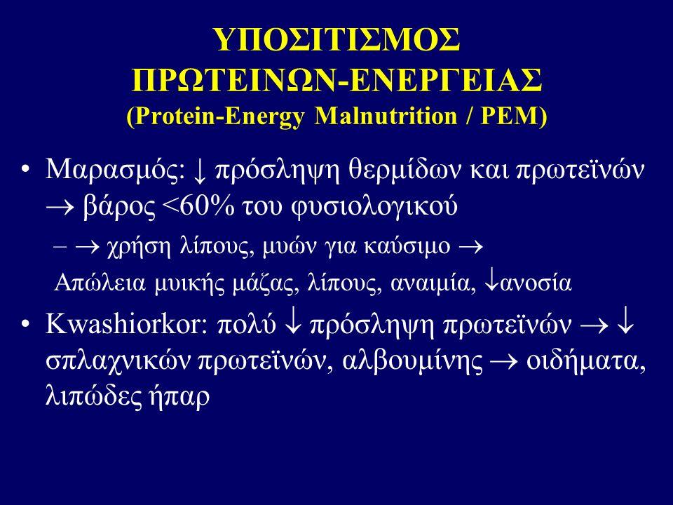 ΥΠΟΣΙΤΙΣΜΟΣ ΠΡΩΤΕΙΝΩΝ-ΕΝΕΡΓΕΙΑΣ (Protein-Energy Malnutrition / ΡΕΜ) Μαρασμός: ↓ πρόσληψη θερμίδων και πρωτεϊνών  βάρος <60% του φυσιολογικού –  χρήση λίπους, μυών για καύσιμο  Απώλεια μυικής μάζας, λίπους, αναιμία,  ανοσία Kwashiorkor: πολύ  πρόσληψη πρωτεϊνών   σπλαχνικών πρωτεϊνών, αλβουμίνης  οιδήματα, λιπώδες ήπαρ