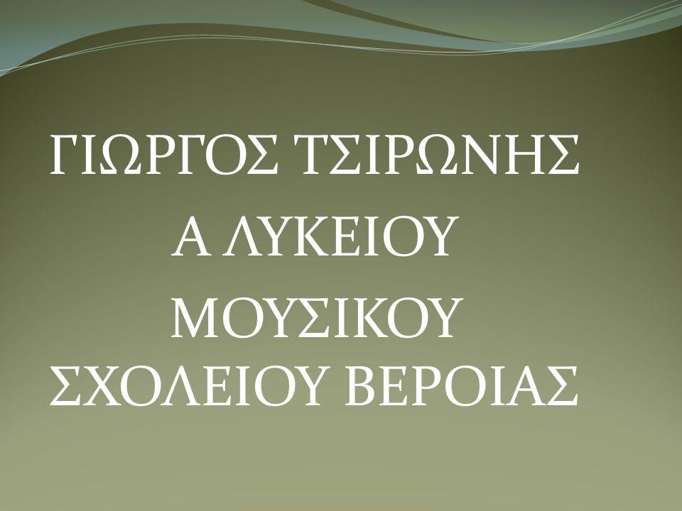 ΓΙΩΡΓΟΣ ΤΣΙΡΩΝΗΣ Α ΛΥΚΕΙΟΥ ΜΟΥΣΙΚΟΥ ΣΧΟΛΕΙΟΥ ΒΕΡΟΙΑΣ