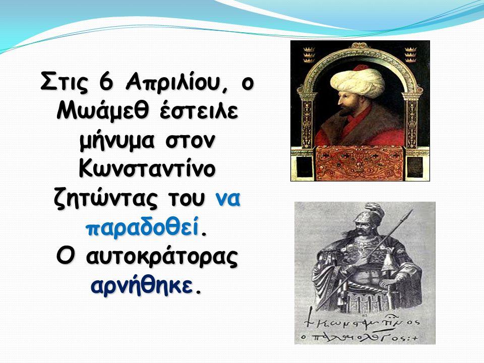 Στις 6 Απριλίου, ο Μωάμεθ έστειλε μήνυμα στον Κωνσταντίνο ζητώντας του να παραδοθεί.