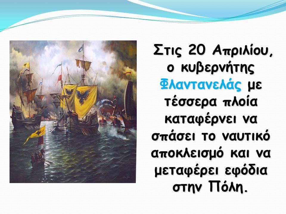 Στις 20 Απριλίου, ο κυβερνήτης Φλαντανελάς με τέσσερα πλοία καταφέρνει να σπάσει το ναυτικό αποκλεισμό και να μεταφέρει εφόδια στην Πόλη.