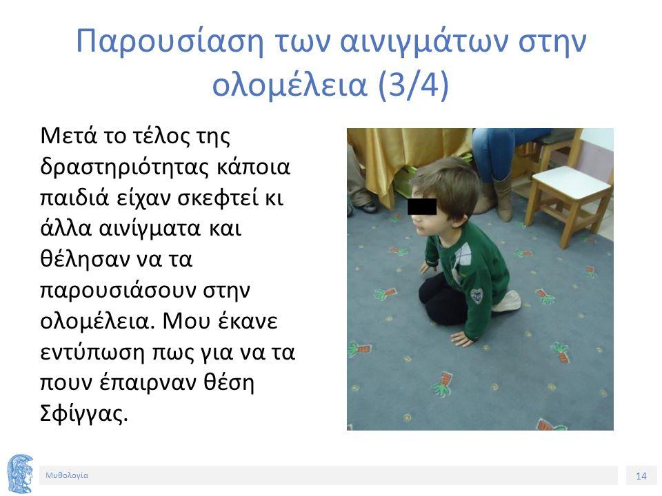 14 Μυθολογία Παρουσίαση των αινιγμάτων στην ολομέλεια (3/4) Μετά το τέλος της δραστηριότητας κάποια παιδιά είχαν σκεφτεί κι άλλα αινίγματα και θέλησαν