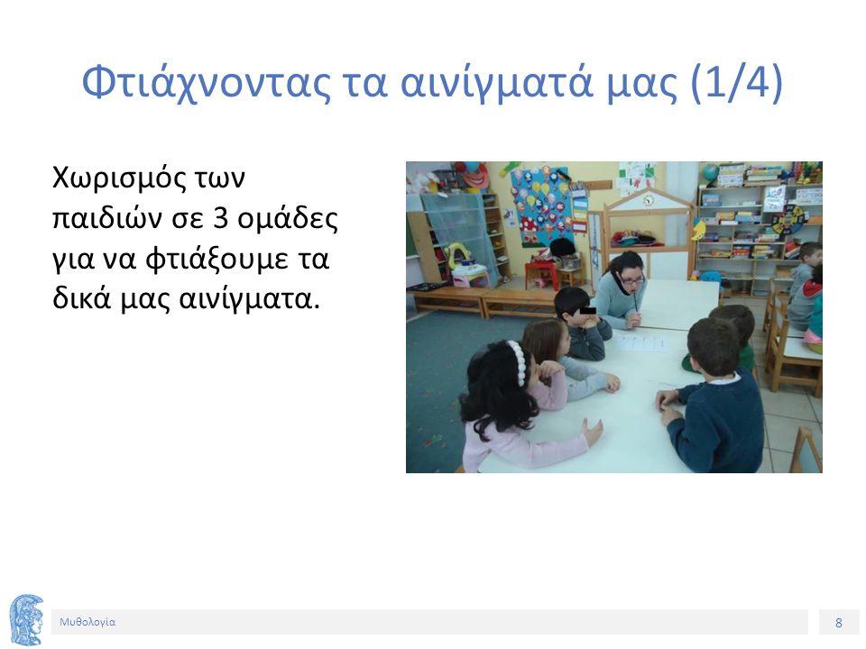 8 Μυθολογία Φτιάχνοντας τα αινίγματά μας (1/4) Χωρισμός των παιδιών σε 3 ομάδες για να φτιάξουμε τα δικά μας αινίγματα.