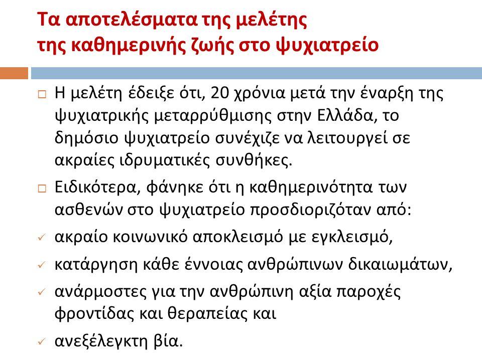 Τα αποτελέσματα της μελέτης της καθημερινής ζωής στο ψυχιατρείο  Η μελέτη έδειξε ότι, 20 χρόνια μετά την έναρξη της ψυχιατρικής μεταρρύθμισης στην Ελλάδα, το δημόσιο ψυχιατρείο συνέχιζε να λειτουργεί σε ακραίες ιδρυματικές συνθήκες.