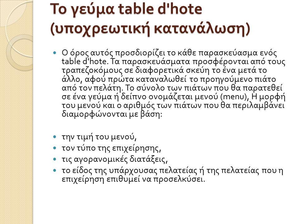 Το γεύμα table d hote ( υποχρεωτική κατανάλωση ) Ο όρος αυτός προσδιορίζει το κάθε παρασκεύασμα ενός table d hote.
