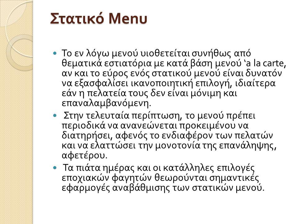 Στατικό Μ enu Το εν λόγω μενού υιοθετείται συνήθως από θεματικά εστιατόρια με κατά βάση μενού 'a la carte, αν και το εύρος ενός στατικού μενού είναι δυνατόν να εξασφαλίσει ικανοποιητική επιλογή, ιδιαίτερα εάν η πελατεία τους δεν είναι μόνιμη και επαναλαμβανόμενη.